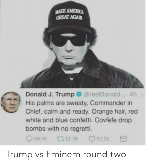 Eminem, Blue, and Hair: MAKE AMERO  GREAT AGAD  Donald J. Trump@realDonald... 4h  His palms are sweaty, Commander in  Chief, calm and ready. Orange hair, red  white and blue confetti. Covfefe drop  bombs with no regretti.  46.1K  12.7K  51.2K Trump vs Eminem round two
