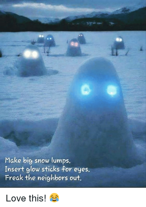 glow stick: Make big snow lumps.  Insert glow sticks for eyes.  Freak the neighbors out. Love this! 😂