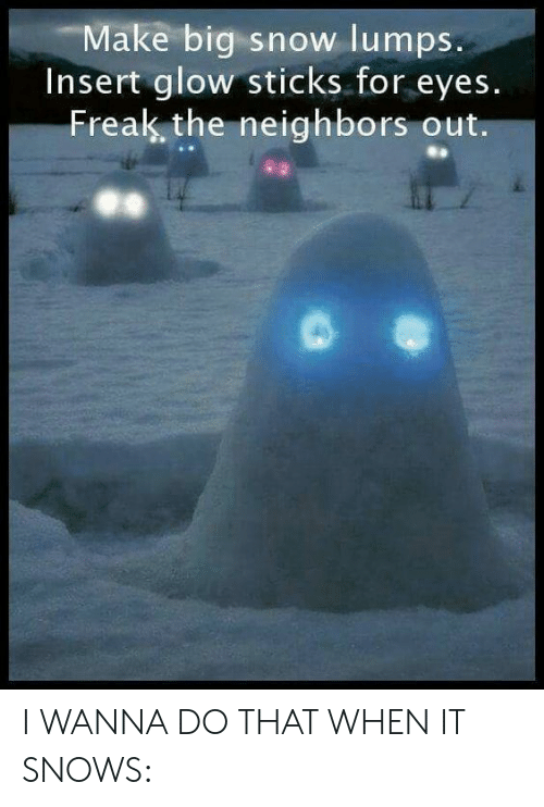 Neighbors, Snow, and Sticks: Make big snow lumps.  Insert glow sticks for eyes.  Freak the neighbors out. I WANNA DO THAT WHEN IT SNOWS: