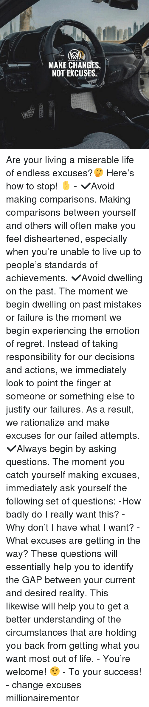 Life, Memes, and Regret: MAKE CHANGES,  NOT EXCUSES. Are your living a miserable life of endless excuses?🤔 Here's how to stop! ✋ - ✔️Avoid making comparisons. Making comparisons between yourself and others will often make you feel disheartened, especially when you're unable to live up to people's standards of achievements. ✔️Avoid dwelling on the past. The moment we begin dwelling on past mistakes or failure is the moment we begin experiencing the emotion of regret. Instead of taking responsibility for our decisions and actions, we immediately look to point the finger at someone or something else to justify our failures. As a result, we rationalize and make excuses for our failed attempts. ✔️Always begin by asking questions. The moment you catch yourself making excuses, immediately ask yourself the following set of questions: -How badly do I really want this? -Why don't I have what I want? -What excuses are getting in the way? These questions will essentially help you to identify the GAP between your current and desired reality. This likewise will help you to get a better understanding of the circumstances that are holding you back from getting what you want most out of life. - You're welcome! 😉 - To your success! - change excuses millionairementor