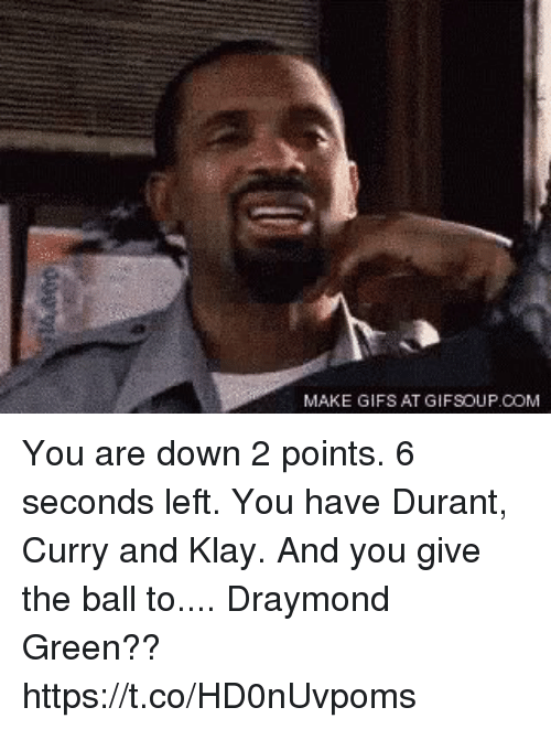 Draymond Green: MAKE GIFS AT GIFSOUP.COM You are down 2 points. 6 seconds left. You have Durant, Curry and Klay. And you give the ball to.... Draymond Green?? https://t.co/HD0nUvpoms