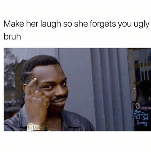 Bruh, Memes, and Ugly: Make her laugh so she forgets you ugly  bruh  0  penin  Man