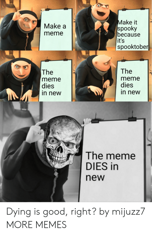 Make A Meme: Make it  spooky  because  it's  spooktober  Make a  meme  The  The  meme  dies  in new  meme  dies  in new  The meme  DIES in  new Dying is good, right? by mijuzz7 MORE MEMES