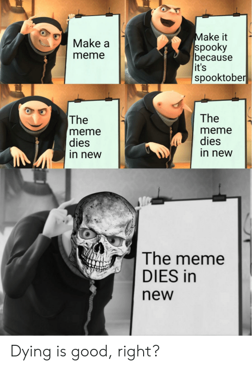 Make A Meme: Make it  spooky  because  it's  spooktober  Make a  meme  The  The  meme  dies  in new  meme  dies  in new  The meme  DIES in  new Dying is good, right?