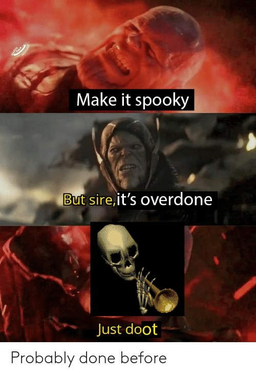 Spooky, Make, and Sire: Make it spooky  But sire,it's overdone  Just doot Probably done before