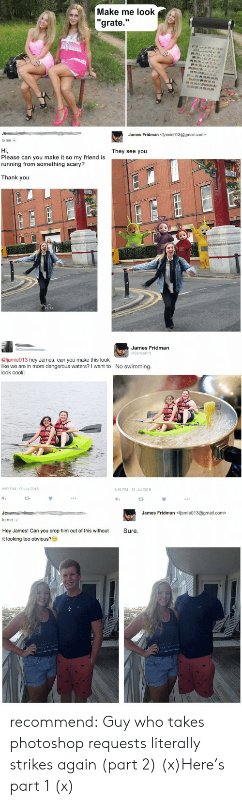 "Photoshop, Target, and Tumblr: Make me look  ""grate.""  ANA  RRARRAA   James Fridman <fjamie013@gmail.com>  to me  They see you  Hi,  Please can you make it so my friend is  running from something scary?  Thank you  CHAT   James Fridman  @fjamie013  @fjamie013 hey James. can you make this look  like we are in more dangerous waters? I want to  look cool:  No swimming.  8:57 PM 29 Jul 2016  1:40 PM 31 Jul 2016   James Fridman<fjamie013@gmail.com>  Jo  to me  Hey James! Can you crop him out of this without  Sure.  it looking too obvious?0 recommend:  Guy who takes photoshop requests literally strikes again (part 2) (x)Here's part 1 (x)"