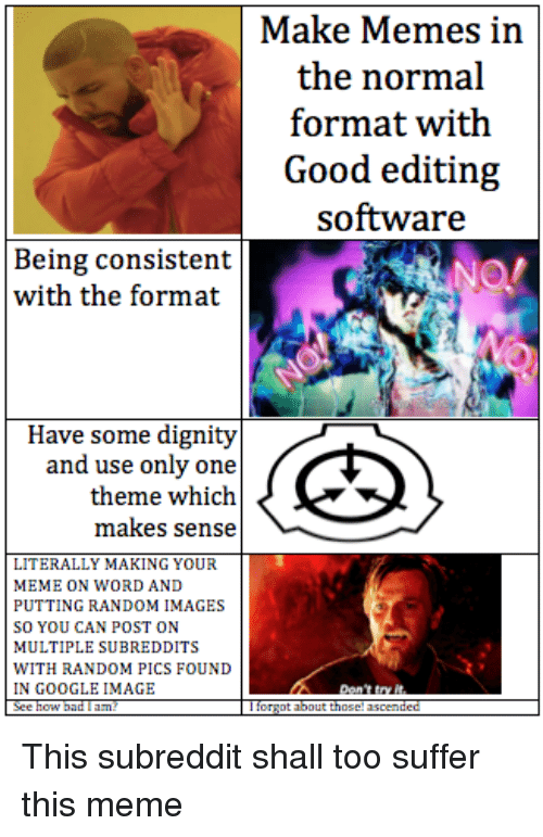 Google, Meme, and Memes: Make Memes in  the normal  Good editing  software  Being consistent  with the format  Have some dignity  and use only one  theme which  makes sense  LITERALLY MAKING YOUR  MEME ON WORD AND  PUTTING RANDOM IMAGES  SO YOU CAN POST ON  MULTIPLE SUBREDDITS  WITH RANDOM PICS FOUND  IN GOOGLE IMAGE