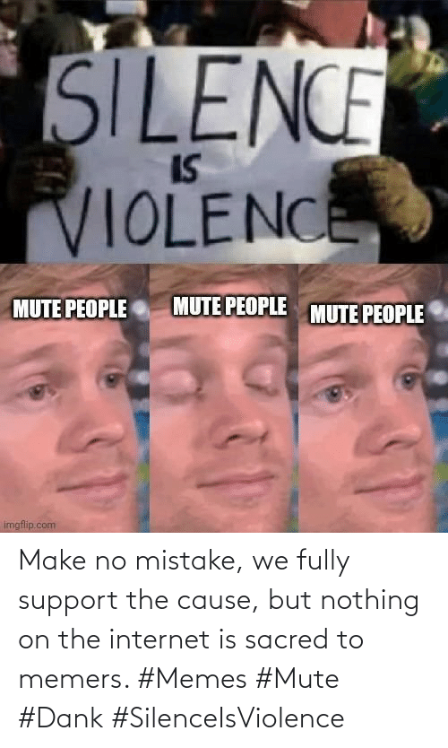 nothing: Make no mistake, we fully support the cause, but nothing on the internet is sacred to memers. #Memes #Mute #Dank #SilenceIsViolence