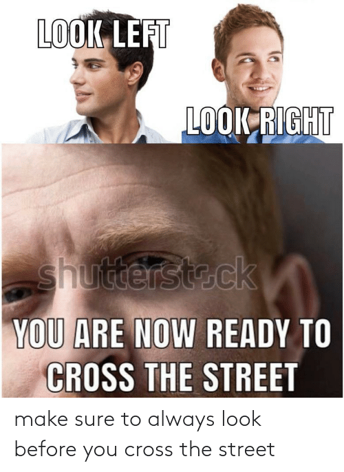 sure: make sure to always look before you cross the street