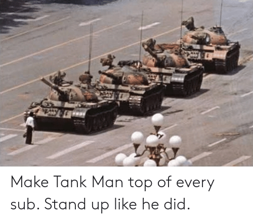 Hero, Tank, and Top: Make Tank Man top of every sub. Stand up like he did.