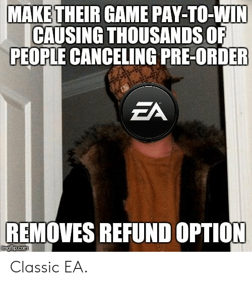 Game, Com, and Make: MAKE THEIR GAME PAY-TO-WIN  CAUSING THOUSANDS OF  PEOPLE CANCELING PRE-ORDER  EA  REMOVES REFUND OPTION  imgflip.com Classic EA.