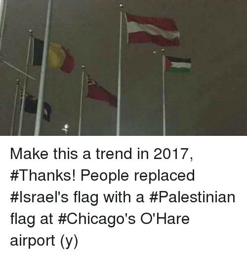 Memes, 🤖, and Replacements: Make this a trend in 2017, #Thanks!  People replaced #Israel's flag with a #Palestinian flag at #Chicago's O'Hare airport (y)