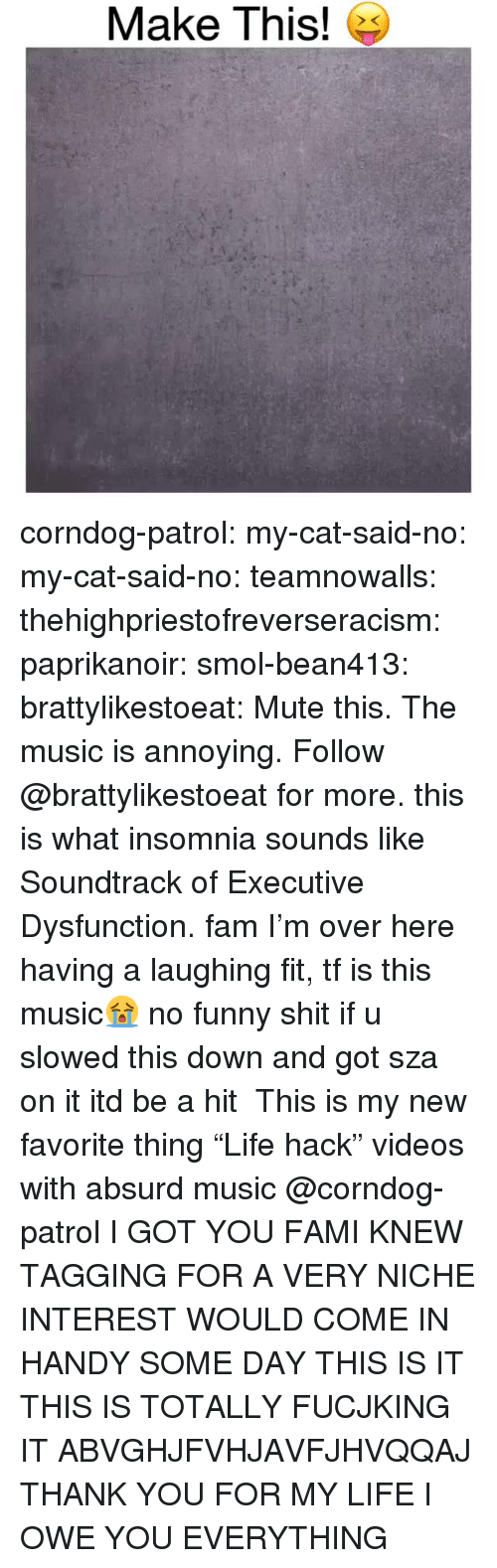"""Fam, Funny, and Life: Make This! e corndog-patrol: my-cat-said-no:  my-cat-said-no:  teamnowalls:  thehighpriestofreverseracism:  paprikanoir:  smol-bean413:   brattylikestoeat:  Mute this. The music is annoying. Follow @brattylikestoeat for more.  this is what insomnia sounds like   Soundtrack of Executive Dysfunction.  fam I'm over here having a laughing fit, tf is this music😭  no funny shit if u slowed this down and got sza on it itd be a hit   This is my new favorite thing """"Life hack"""" videos with absurd music   @corndog-patrol I GOT YOU FAMI KNEW TAGGING FOR A VERY NICHE INTEREST WOULD COME IN HANDY SOME DAY  THIS IS IT THIS IS TOTALLY FUCJKING IT ABVGHJFVHJAVFJHVQQAJ THANK YOU FOR MY LIFE I OWE YOU EVERYTHING"""