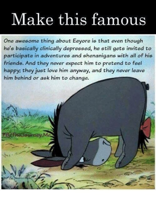 Friends, Love, and Memes: Make this famous  One awesome thing about Eeyore is that even though  he's basically clinically depressed, he still gets invited to  participate in adventures and shenanigans with all of his  friends. And they never expect him to pretend to feel  happy; they just love him anyway, and they never leave  him behind or ask him to change.  osney.M