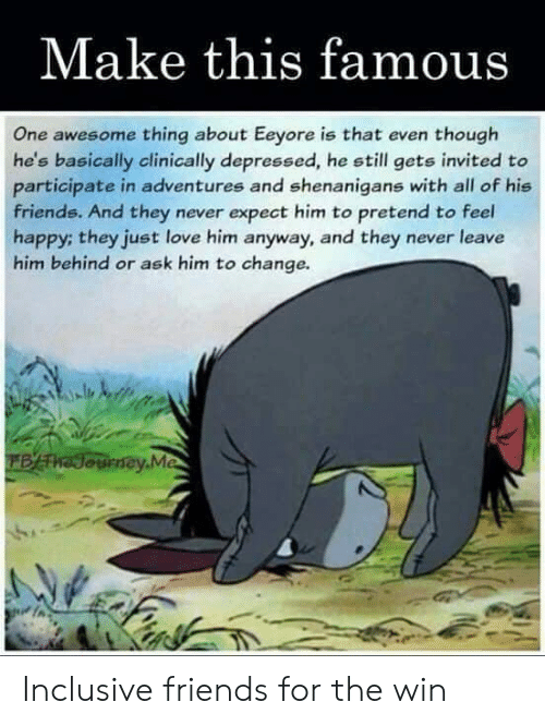 Friends, Journey, and Love: Make this famous  One awesome thing about Eeyore is that even though  he's basically clinically depressed, he still gets invited to  participate in adventures and shenanigans with all of his  friends. And they never expect him to pretend to feel  happy; they just love him anyway, and they never leave  him behind or ask him to change.  BATha Journey.Me Inclusive friends for the win