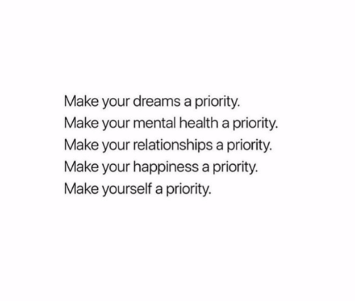 Relationships, Dreams, and Happiness: Make your dreams a priority.  Make your mental health a priority  Make your relationships a priority.  Make your happiness a priority.  Make yourself a priority.