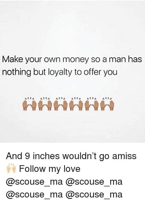 Love, Memes, and Money: Make your own money so a man has  nothing but loyalty to offer you  in And 9 inches wouldn't go amiss 🙌🏼 Follow my love @scouse_ma @scouse_ma @scouse_ma @scouse_ma