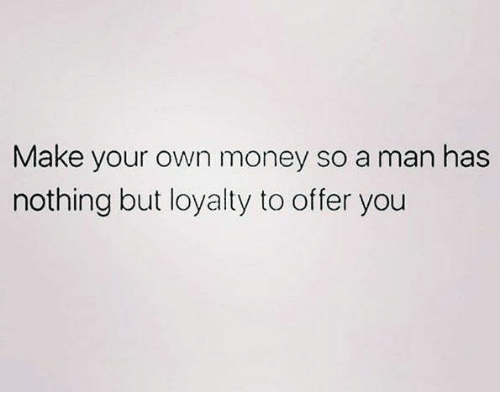 Money, Relationships, and Make Your Own: Make your own money so a man has  nothing but loyalty to offer you