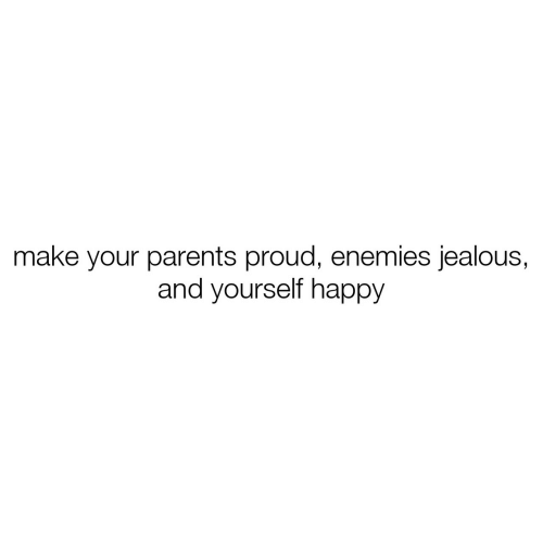 jealous: make your parents proud, enemies jealous,  and yourself happy