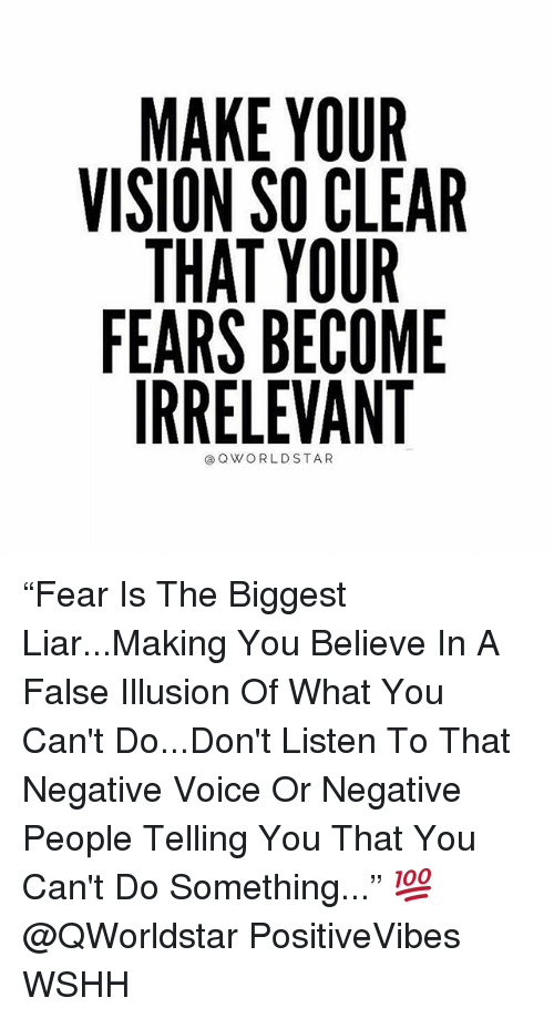 """Memes, Wshh, and Vision: MAKE YOUR  VISION SO CLEAR  THAT YOUR  FEARS BECOME  IRRELEVANT  ③QWORLDSTAR """"Fear Is The Biggest Liar...Making You Believe In A False Illusion Of What You Can't Do...Don't Listen To That Negative Voice Or Negative People Telling You That You Can't Do Something..."""" 💯 @QWorldstar PositiveVibes WSHH"""