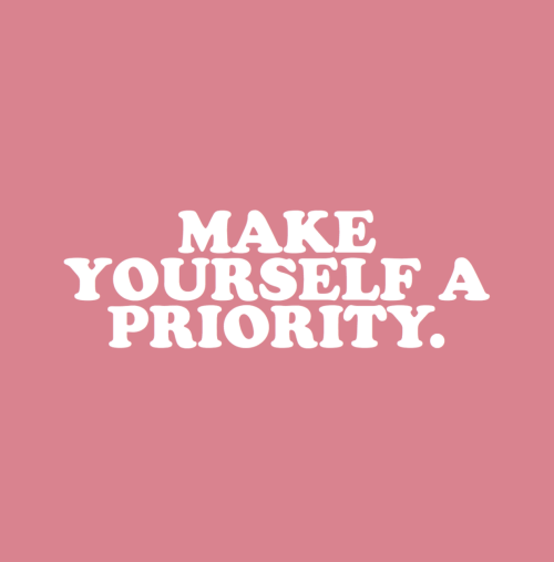 Priority: MAKE  YOURSELF A  PRIORITY.