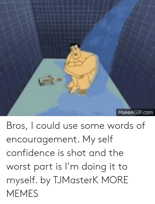 Makeagif: MakeAGIF.com Bros, I could use some words of encouragement. My self confidence is shot and the worst part is I'm doing it to myself. by TJMasterK MORE MEMES