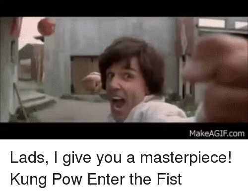 Makeagif Com: MakeAGIF.com Lads, I give you a masterpiece! Kung Pow Enter the Fist