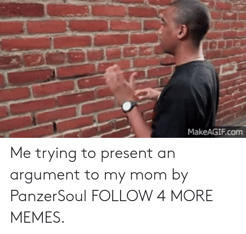 Makeagif: MakeAGIF.com Me trying to present an argument to my mom by PanzerSoul FOLLOW 4 MORE MEMES.