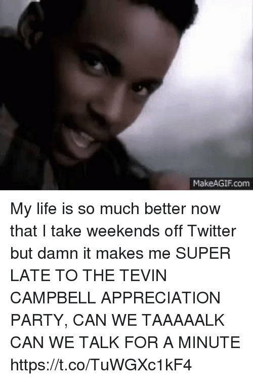 Makeagif: MakeAGIF.com My life is so much better now that I take weekends off Twitter but damn it makes me SUPER LATE TO THE TEVIN CAMPBELL APPRECIATION PARTY, CAN WE TAAAAALK CAN WE TALK FOR A MINUTE https://t.co/TuWGXc1kF4