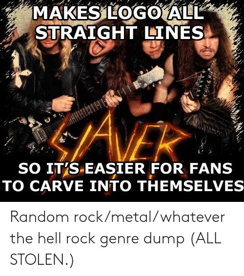 random: MAKES LOGO ALL  STRAIGHT LINES  ANEK  SO IT'S-EASIER FOR FANS  TO CARVE INTO THEMSELVE Random rock/metal/whatever the hell rock genre dump (ALL STOLEN.)