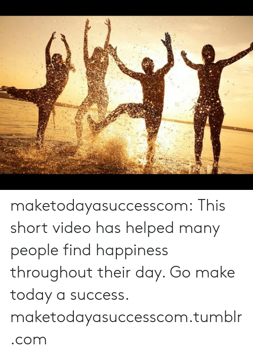 Tumblr, Blog, and Http: maketodayasuccesscom:  This short video has helped many people find happiness throughout their day. Go make today a success.  maketodayasuccesscom.tumblr.com