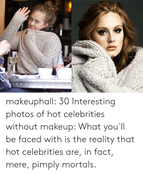 Makeup, Tumblr, and Blog: makeuphall:  30 Interesting photos of hot celebrities without makeup: What you`ll be faced with is the reality that hot celebrities are, in fact, mere, pimply mortals.