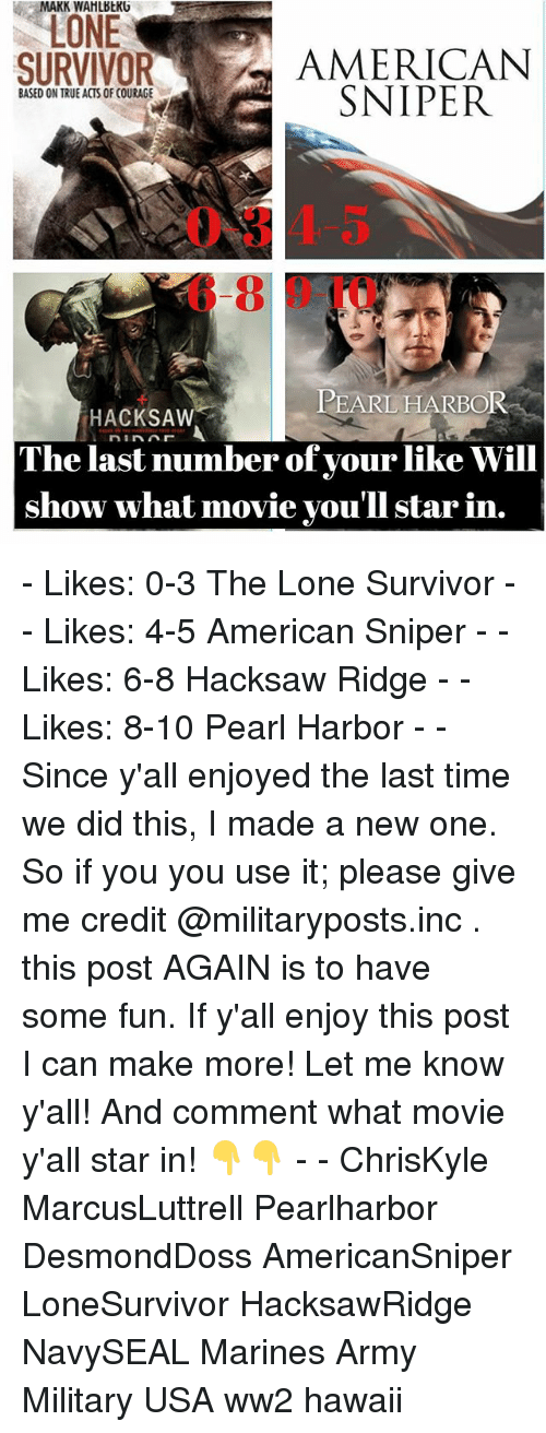 Memes, Survivor, and American Sniper: MAKIN WAHLBbKU  LONE  SURVIVOR  AMERICAN  SNIPER  BASED ON TRUEACTS OF COURAGE  PEARL HARBOR  HACKSAW  The last number of your like Will  show what movie you'll star in. - Likes: 0-3 The Lone Survivor - - Likes: 4-5 American Sniper - - Likes: 6-8 Hacksaw Ridge - - Likes: 8-10 Pearl Harbor - - Since y'all enjoyed the last time we did this, I made a new one. So if you you use it; please give me credit @militaryposts.inc . this post AGAIN is to have some fun. If y'all enjoy this post I can make more! Let me know y'all! And comment what movie y'all star in! 👇👇 - - ChrisKyle MarcusLuttrell Pearlharbor DesmondDoss AmericanSniper LoneSurvivor HacksawRidge NavySEAL Marines Army Military USA ww2 hawaii