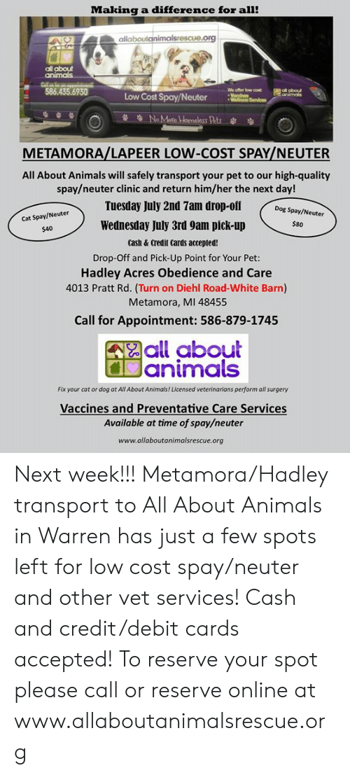 Animals, Memes, and Credit Cards: Making a difference for all!  allaboutanimalsrescue.org  all about  animals  586.435.6930  We offer low cost  Voccines  Wellnoss Services  F ol obout  animals  Low Cost Spay/Neuter  NoMare LHomeless Pats  METAMORA/LAPEER LOW-COST SPAY/NEUTER  All About Animals will safely transport your pet to our high-quality  spay/neuter clinic and return him/her the next day!  Tuesday July 2nd 7am drop-off  Dog Spay/Neuter  Cat Spay/Neuter  Wednesday July 3rd 9am pick-up  $80  $40  cash& Credit Cards accepted!  Drop-Off and Pick-Up Point for Your Pet:  Hadley Acres Obedience and Care  4013 Pratt Rd. (Turn on Diehl Road-White Barn)  Metamora, MI 48455  Call for Appointment: 586-879-1745  all about  Janimals  Fix your cat or dog at All About Animals! Licensed veterinarians perform all surgery  Vaccines and Preventative Care Services  Available at time of spay/neuter  www.allaboutanimalsrescue.org Next week!!!  Metamora/Hadley transport to All About Animals in Warren has just a few spots left for low cost spay/neuter and other vet services!  Cash and credit/debit cards accepted!  To reserve your spot please call or reserve online at www.allaboutanimalsrescue.org