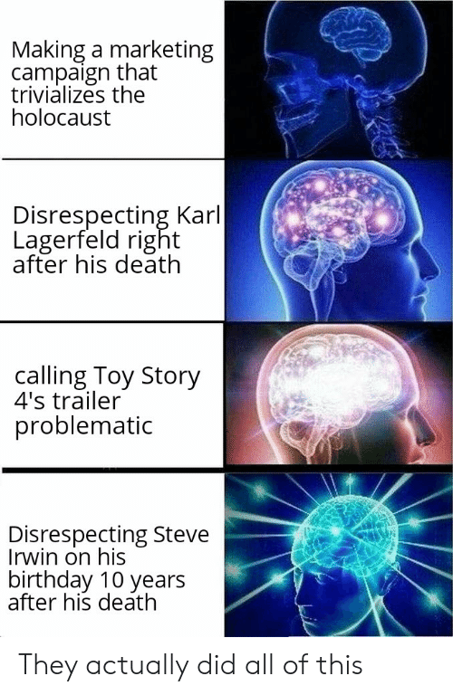 Birthday, Steve Irwin, and Toy Story: Making a marketing  campaign that  trivializes the  holocaust  Disrespecting Karl  Lagerfeld right  after his death  calling Toy Story  4's trailer  problematic  Disrespecting Steve  Irwin on his  birthday 10 years  after his death They actually did all of this