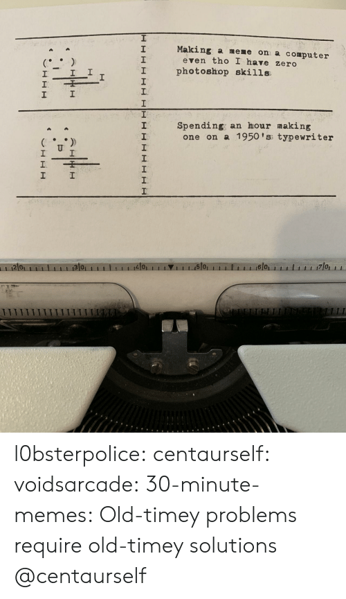 Meme, Memes, and Photoshop: Making a meme on a computer  2  1  2  even tho I have zero  I photoshop skills  1  Spending; an hour making  2  one on a 1950 'ss typewriter  2 0  4101  1 1 1.15101  6 0 l0bsterpolice:  centaurself:  voidsarcade:   30-minute-memes: Old-timey problems require old-timey solutions @centaurself