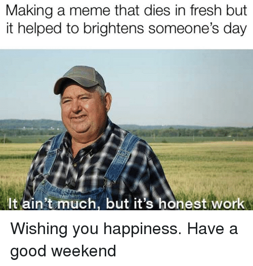 Fresh, Meme, and Reddit: Making a meme that dies in fresh but  it helped to brightens someone's day  It ain't much, but it's honest work