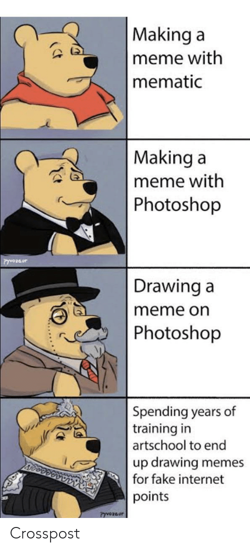 Fake, Internet, and Meme: Making a  meme with  mematic  Making a  meme with  Photoshop  Drawing a  meme on  Photoshop  Spending years of  training in  artschool to end  up drawing  for fake internet  memes  points  PyvOzaur Crosspost