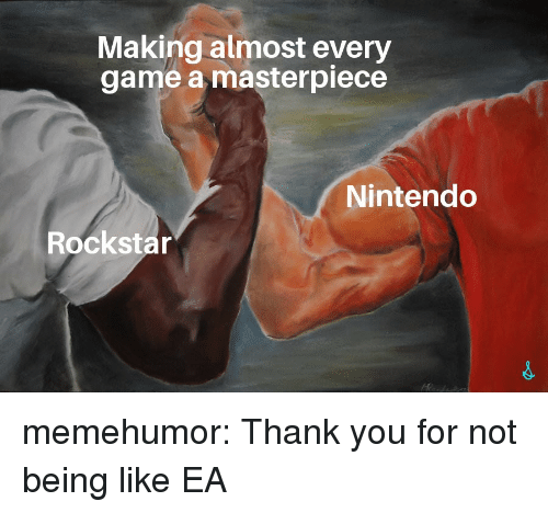 Nintendo, Tumblr, and Thank You: Making almost every  game a masterpiece  Nintendo  Rockstar memehumor:  Thank you for not being like EA