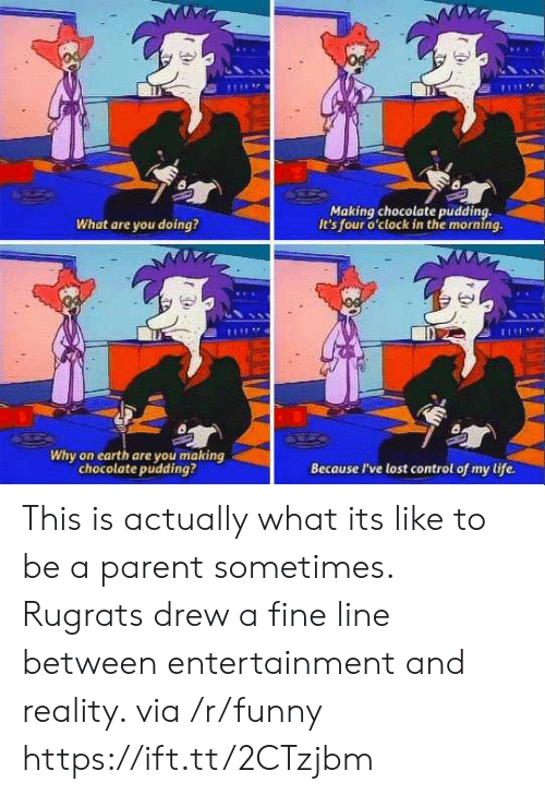 Funny, Life, and Rugrats: Making chocolate pudding,  It's four o'clock in the morning.  What are you doing?  Di  Why on earth are you making  chocolate pudding?  Because I've lost control of my life. This is actually what its like to be a parent sometimes. Rugrats drew a fine line between entertainment and reality. via /r/funny https://ift.tt/2CTzjbm