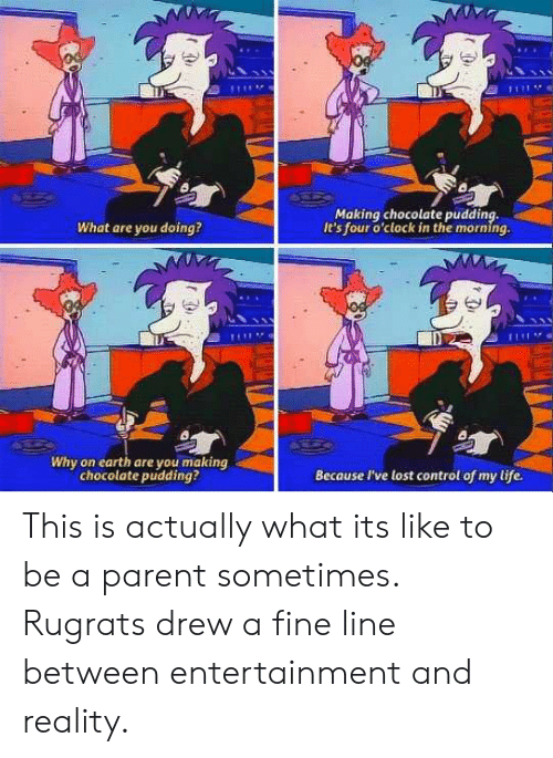 Life, Rugrats, and Control: Making chocolate pudding,  It's four o'clock in the morning.  What are you doing?  Di  Why on earth are you making  chocolate pudding?  Because I've lost control of my life. This is actually what its like to be a parent sometimes. Rugrats drew a fine line between entertainment and reality.