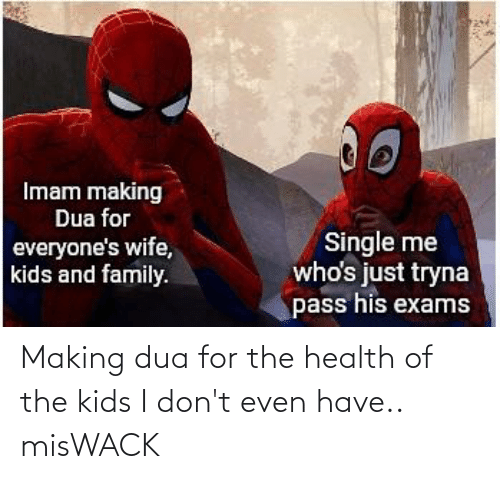 Dua: Making dua for the health of the kids I don't even have.. misWACK