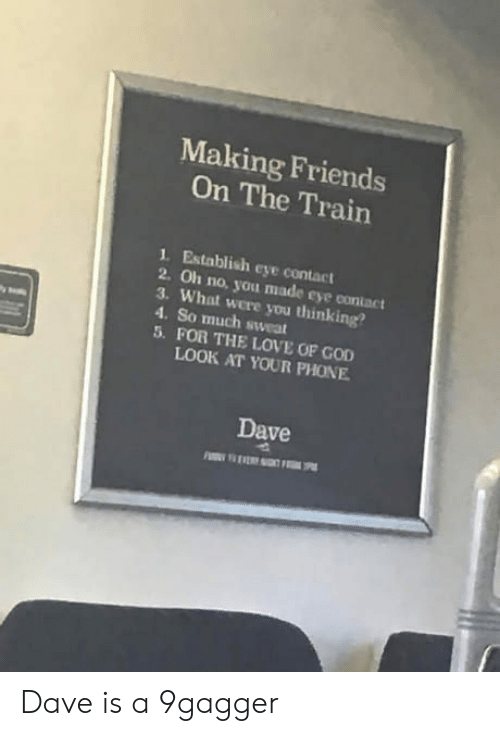 Establisher: Making Friends  On The Train  1. Establish eye contact  2. Oh no, you made eye contact  3. What were you thinking?  4. So much sweat  5. FOR THE LOVE OF GOD  LOOK AT YOUR PHONE  Dave Dave is a 9gagger