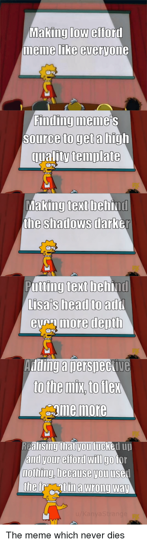 Beh: Making low efford  memme LIKe everyone  Finding meme  Source to get a high  qualitytemplate  king text beh  the shadows darb  Ma  ind  er  Putting text behind  Lisa's head to  eumore depth  add  Adding a nersneckive  gme more  RGalisingthat vou fucked uu  and your efford wIlI go tor  nothing, because you usel The meme which never dies