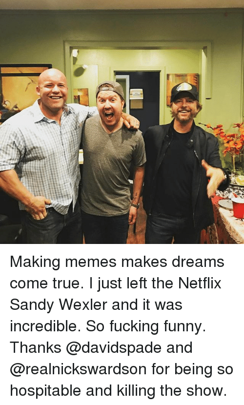 Fucking, Funny, and Memes: Making memes makes dreams come true. I just left the Netflix Sandy Wexler and it was incredible. So fucking funny. Thanks @davidspade and @realnickswardson for being so hospitable and killing the show.