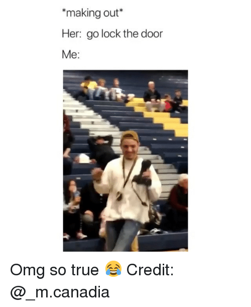 Memes, Omg, and True: *making out*  Her: go lock the door  Me: Omg so true 😂 Credit: @_m.canadia