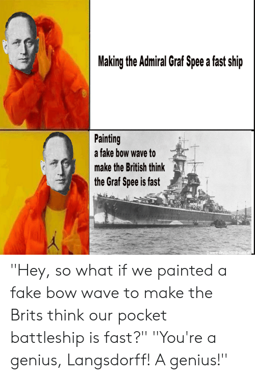Fake, Genius, and History: Making the Admiral Graf Spee a fast ship  Painting  a fake bow wave to  make the British think  the Graf Spee is fast  www.deutschland-class dk ''Hey, so what if we painted a fake bow wave to make the Brits think our pocket battleship is fast?'' ''You're a genius, Langsdorff! A genius!''