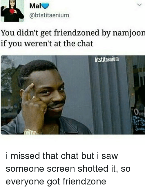 Chat, Bts, and Miss: Mal  @btstitaenium  You didn't get friendzoned by namjoon  if you weren't at the chat  btstitaenium i missed that chat but i saw someone screen shotted it, so everyone got friendzone