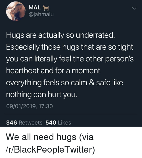 Blackpeopletwitter, Can, and Via: MAL  @jahmalu  Hugs are actually so underrated.  Especially those hugs that are so tight  you can literally feel the other person's  heartbeat and for a moment  everything feels so calm & safe like  nothing can hurt you  09/01/2019, 17:30  346 Retweets 540 Likes We all need hugs (via /r/BlackPeopleTwitter)