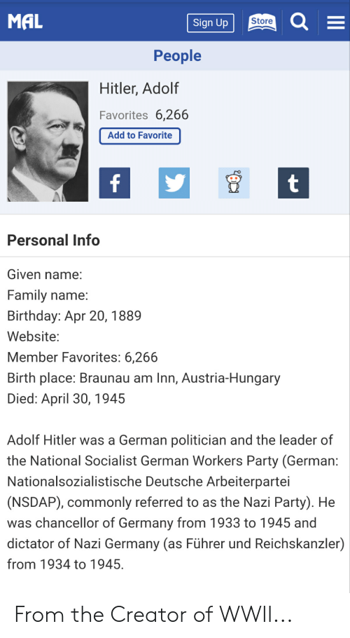 Anime, Birthday, and Family: MAL  Store  Sign Up  Реople  Hitler, Adolf  Favorites 6,266  Add to Favorite  t  Personal Info  Given name:  Family name:  Birthday: Apr 20, 1889  Website:  Member Favorites: 6,266  Birth place: Braunau am Inn, Austria-Hungary  Died: April 30, 1945  Adolf Hitler was a German politician and the leader of  the National Socialist German Workers Party (German:  Nationalsozialistische Deutsche Arbeiterpartei  (NSDAP), commonly referred to as the Nazi Party). He  was chancellor of Germany from 1933 to 1945 and  dictator of Nazi Germany (as Führer und Reichskanzler)  from 1934 to 1945. From the Creator of WWII...